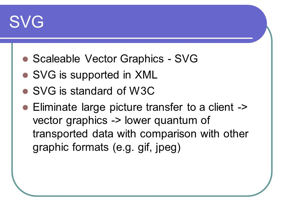 SVG Scaleable Vector Graphics - SVG SVG is supported in XML SVG is standard of W3C Eliminate large picture transfer to a client -> vector graphics ->