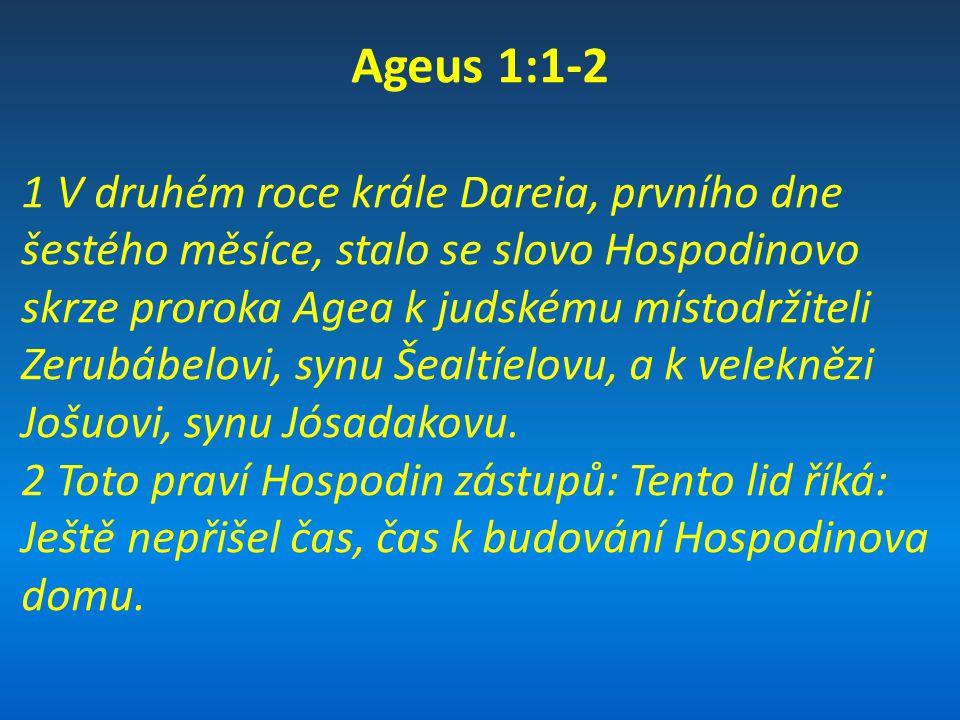 Ageus 1:3-4 3 I stalo se slovo Hospodinovo skrze proroka Agea: 4 Je snad čas k tomu, abyste si bydleli v domech vykládaných dřevem, zatímco tento dům je v troskách?