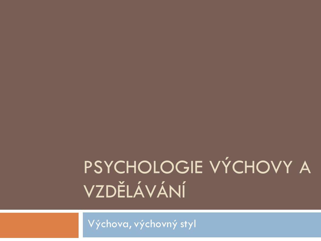 PSYCHOLOGIE VÝCHOVY A VZDĚLÁVÁNÍ Výchova, výchovný styl