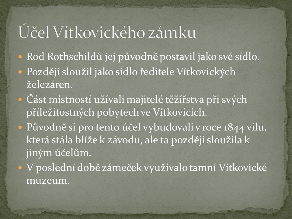 Rod Rothschildů jej původně postavil jako své sídlo. Později sloužil jako sídlo ředitele Vítkovických železáren. Část místností užívali majitelé těžíř