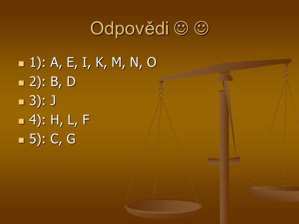 Odpovědi Odpovědi 1): A, E, I, K, M, N, O 1): A, E, I, K, M, N, O 2): B, D 2): B, D 3): J 3): J 4): H, L, F 4): H, L, F 5): C, G 5): C, G