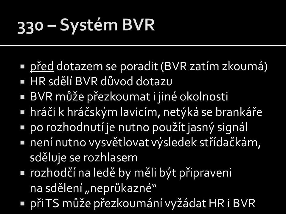 """ před dotazem se poradit (BVR zatím zkoumá)  HR sdělí BVR důvod dotazu  BVR může přezkoumat i jiné okolnosti  hráči k hráčským lavicím, netýká se brankáře  po rozhodnutí je nutno použít jasný signál  není nutno vysvětlovat výsledek střídačkám, sděluje se rozhlasem  rozhodčí na ledě by měli být připraveni na sdělení """"neprůkazné  při TS může přezkoumání vyžádat HR i BVR"""