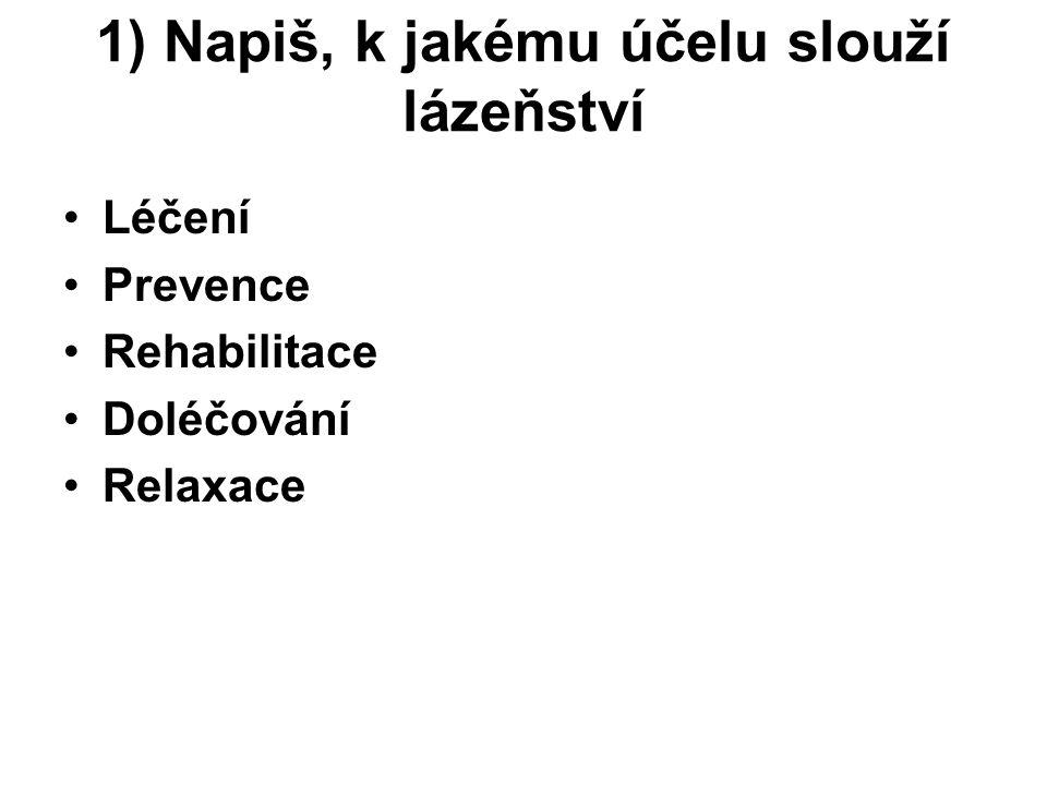 1) Napiš, k jakému účelu slouží lázeňství Léčení Prevence Rehabilitace Doléčování Relaxace