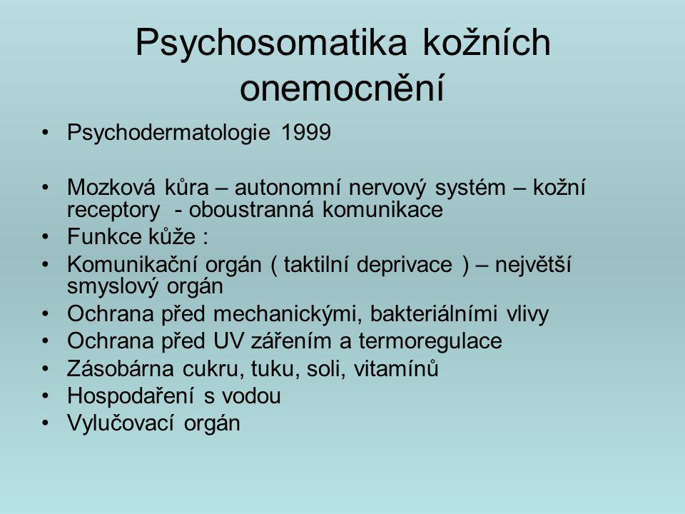 Psychosomatika kožních onemocnění Alopecia areata Suchost a olupování kůže Pruritus, chronická bolest –Problém chronifikace onemocnění (deprese, úzkostná porucha, psychóza, hypochondrická, obsedantně-kompulsivní osobnost., sebepoškozování, kontaktní iritační dermatitida)