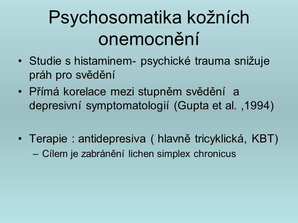 Psychosomatika kožních onemocnění Psychogenní exkoriace ( dermatotillomania) –Deprese, úzkost, OSD Trichotilomanie –Úzkostné poruchy, poruchy nálady,závislosti na návykových látkách, poruchy příjmu potravy, poruchy osobnosti- histrionská, hraniční, anankastická, vyhýbavá, závislá Předstíraná dermatitida –Faktitivní porucha ( nevědomé usilování o roli nemocného bez ekonomické motivace) –Psychosociální stres, nevědomé volání o pomoc ke zdravotníkům
