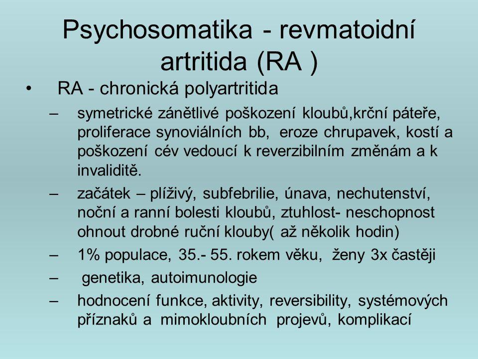 Psychosomatika - revmatoidní artritida (RA ) RA - chronická polyartritida –symetrické zánětlivé poškození kloubů,krční páteře, proliferace synoviálních bb, eroze chrupavek, kostí a poškození cév vedoucí k reverzibilním změnám a k invaliditě.