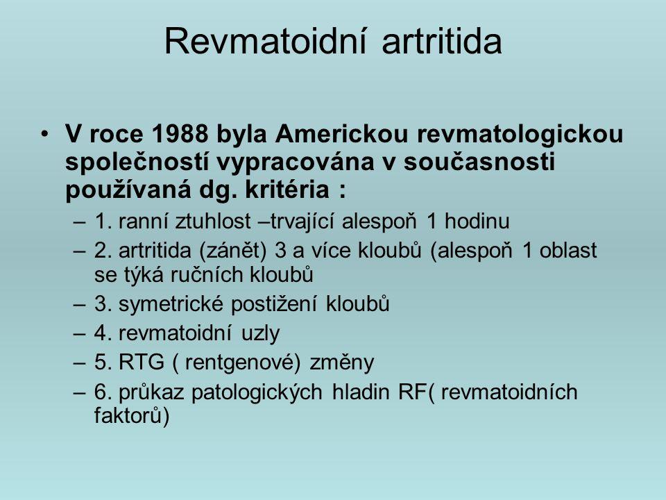 Revmatoidní artritida Stádia RA podle anatomického postižení a RTG obrazu ( Steinbrocker): Stadium I – změny pouze v měkkých částech,žádné RTG destrukce Stádium II – osteoporóza,bez deformit kloubů, pohybové omezení, svalová atrofie Stádium III – destrukce chrupavky a kosti, deformity, svalové atrofie velkého rozsahu,mimokloubní změny Stádium IV – změny st.III + kostěná ankylóza (ztuhlost)
