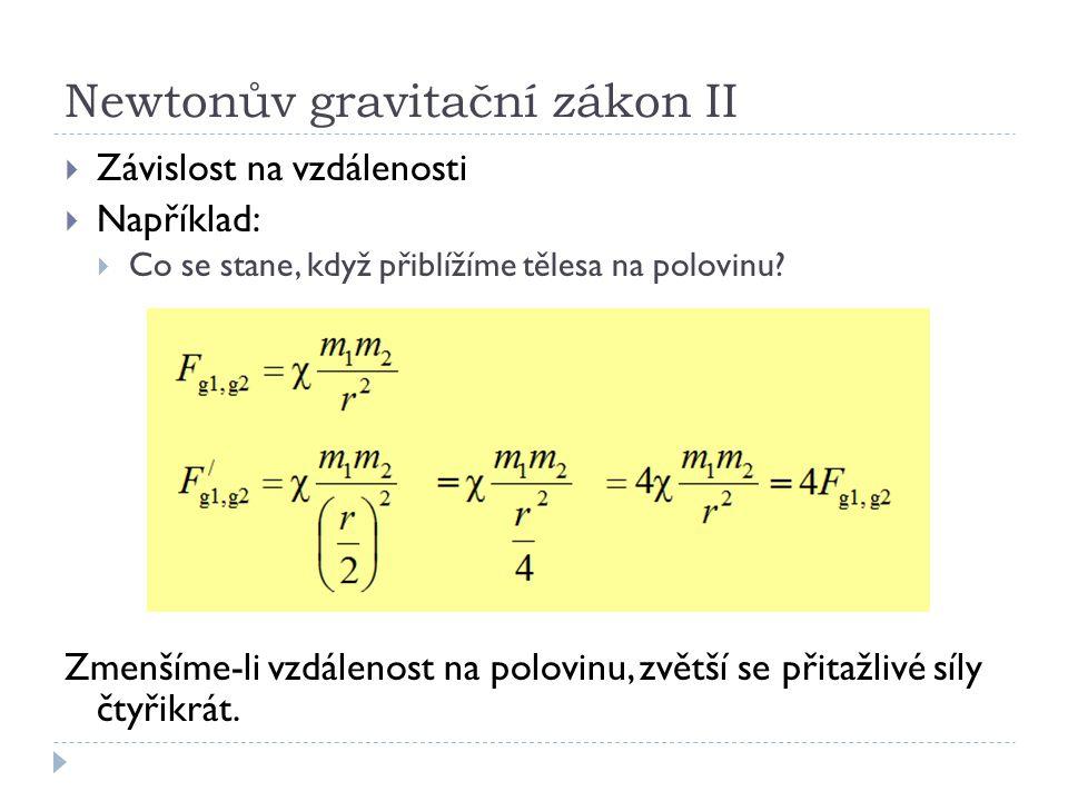 Newtonův gravitační zákonII  Závislost na vzdálenosti  Například:  Co se stane, když přiblížíme tělesa na polovinu? Zmenšíme-li vzdálenost na polov