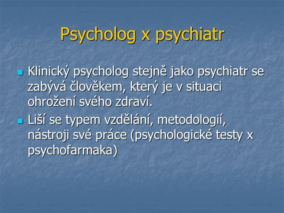 Psycholog x psychiatr Klinický psycholog stejně jako psychiatr se zabývá člověkem, který je v situaci ohrožení svého zdraví. Klinický psycholog stejně
