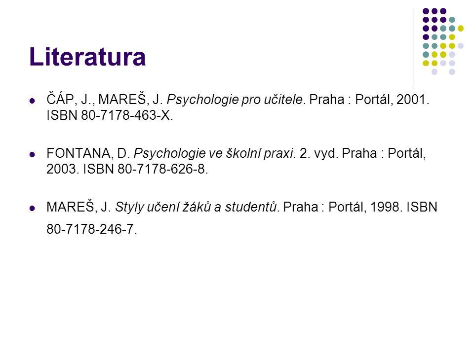 Literatura ČÁP, J., MAREŠ, J. Psychologie pro učitele. Praha : Portál, 2001. ISBN 80-7178-463-X. FONTANA, D. Psychologie ve školní praxi. 2. vyd. Prah