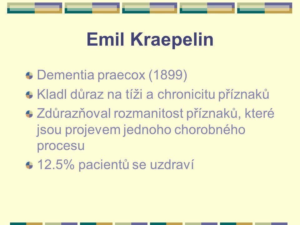 Emil Kraepelin Dementia praecox (1899) Kladl důraz na tíži a chronicitu příznaků Zdůrazňoval rozmanitost příznaků, které jsou projevem jednoho chorobného procesu 12.5% pacientů se uzdraví