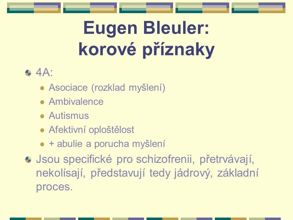 Eugen Bleuler: korové příznaky 4A: Asociace (rozklad myšlení) Ambivalence Autismus Afektivní oploštělost + abulie a porucha myšlení Jsou specifické pro schizofrenii, přetrvávají, nekolísají, představují tedy jádrový, základní proces.