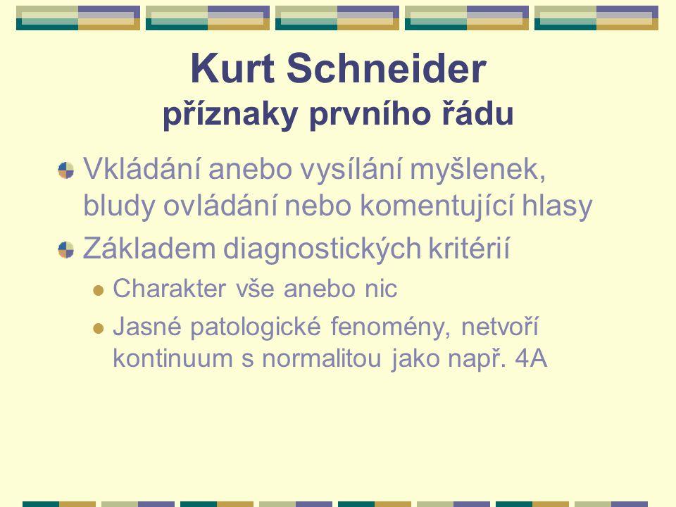 Kurt Schneider příznaky prvního řádu Vkládání anebo vysílání myšlenek, bludy ovládání nebo komentující hlasy Základem diagnostických kritérií Charakter vše anebo nic Jasné patologické fenomény, netvoří kontinuum s normalitou jako např.