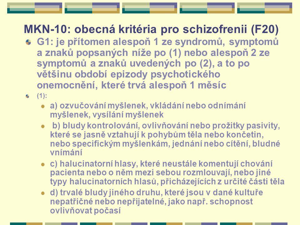 MKN-10: obecná kritéria pro schizofrenii (F20) G1: je přítomen alespoň 1 ze syndromů, symptomů a znaků popsaných níže po (1) nebo alespoň 2 ze symptomů a znaků uvedených po (2), a to po většinu období epizody psychotického onemocnění, které trvá alespoň 1 měsíc (1): a) ozvučování myšlenek, vkládání nebo odnímání myšlenek, vysílání myšlenek b) bludy kontrolování, ovlivňování nebo prožitky pasivity, které se jasně vztahují k pohybům těla nebo končetin, nebo specifickým myšlenkám, jednání nebo cítění, bludné vnímání c) halucinatorní hlasy, které neustále komentují chování pacienta nebo o něm mezi sebou rozmlouvají, nebo jiné typy halucinatorních hlasů, přicházejících z určité části těla d) trvalé bludy jiného druhu, které jsou v dané kultuře nepatřičné nebo nepřijatelné, jako např.