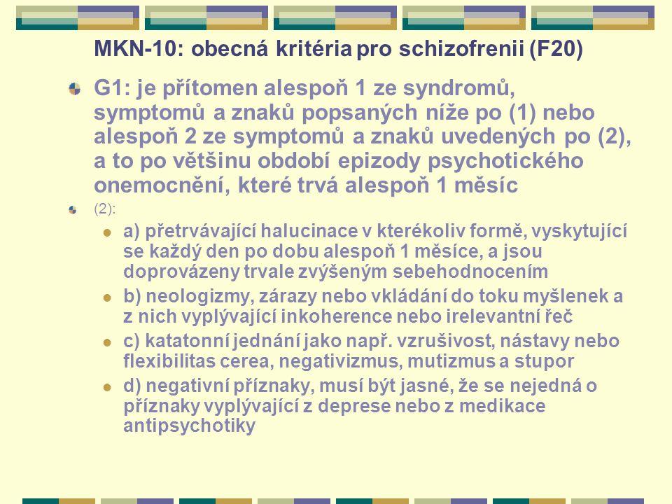 MKN-10: obecná kritéria pro schizofrenii (F20) G1: je přítomen alespoň 1 ze syndromů, symptomů a znaků popsaných níže po (1) nebo alespoň 2 ze symptomů a znaků uvedených po (2), a to po většinu období epizody psychotického onemocnění, které trvá alespoň 1 měsíc (2): a) přetrvávající halucinace v kterékoliv formě, vyskytující se každý den po dobu alespoň 1 měsíce, a jsou doprovázeny trvale zvýšeným sebehodnocením b) neologizmy, zárazy nebo vkládání do toku myšlenek a z nich vyplývající inkoherence nebo irelevantní řeč c) katatonní jednání jako např.