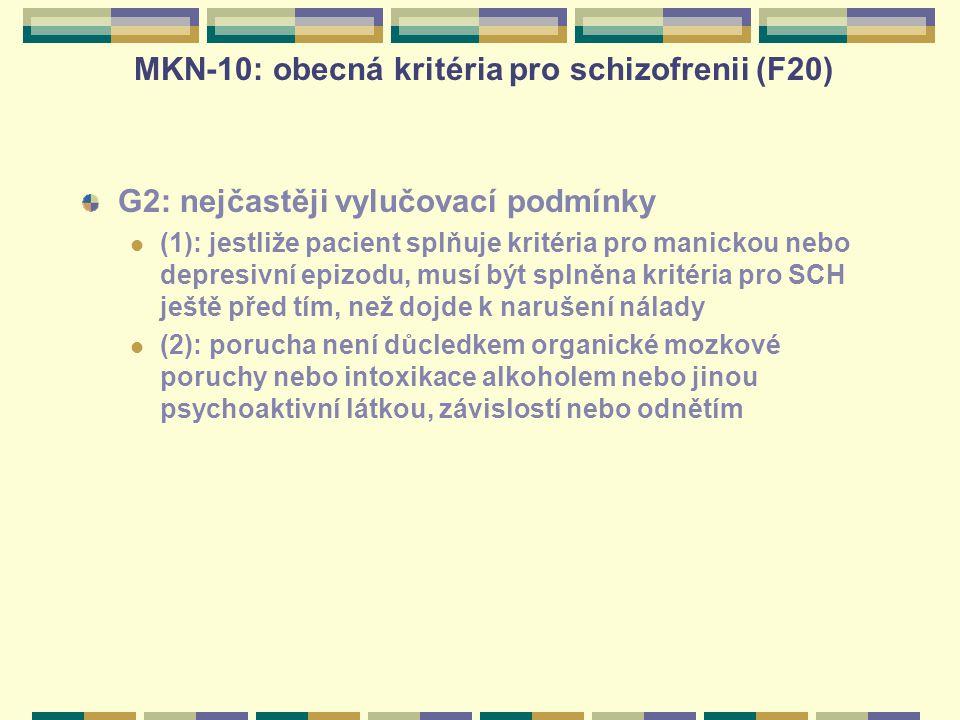 MKN-10: obecná kritéria pro schizofrenii (F20) G2: nejčastěji vylučovací podmínky (1): jestliže pacient splňuje kritéria pro manickou nebo depresivní epizodu, musí být splněna kritéria pro SCH ještě před tím, než dojde k narušení nálady (2): porucha není důcledkem organické mozkové poruchy nebo intoxikace alkoholem nebo jinou psychoaktivní látkou, závislostí nebo odnětím
