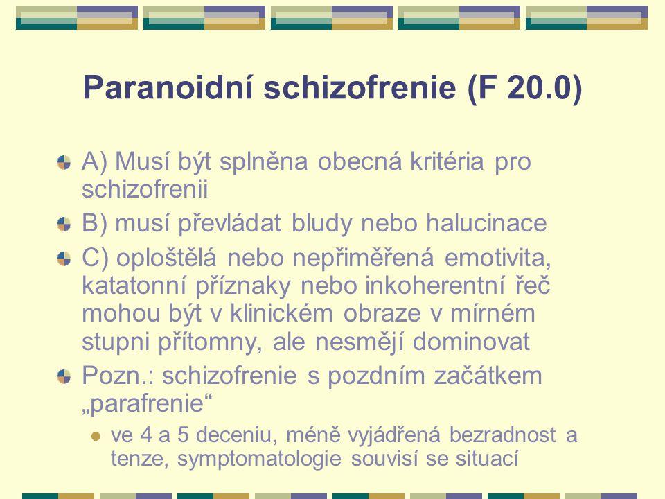 """Paranoidní schizofrenie (F 20.0) A) Musí být splněna obecná kritéria pro schizofrenii B) musí převládat bludy nebo halucinace C) oploštělá nebo nepřiměřená emotivita, katatonní příznaky nebo inkoherentní řeč mohou být v klinickém obraze v mírném stupni přítomny, ale nesmějí dominovat Pozn.: schizofrenie s pozdním začátkem """"parafrenie ve 4 a 5 deceniu, méně vyjádřená bezradnost a tenze, symptomatologie souvisí se situací"""