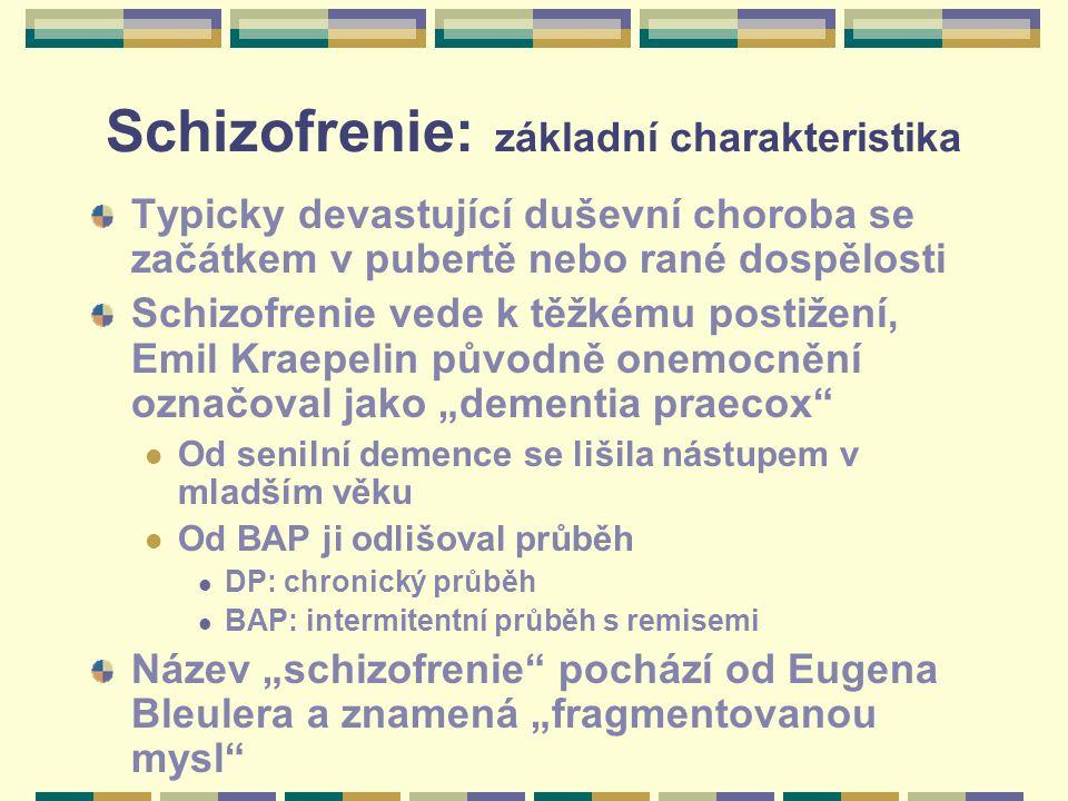 """Schizofrenie: základní charakteristika Typicky devastující duševní choroba se začátkem v pubertě nebo rané dospělosti Schizofrenie vede k těžkému postižení, Emil Kraepelin původně onemocnění označoval jako """"dementia praecox Od senilní demence se lišila nástupem v mladším věku Od BAP ji odlišoval průběh DP: chronický průběh BAP: intermitentní průběh s remisemi Název """"schizofrenie pochází od Eugena Bleulera a znamená """"fragmentovanou mysl"""