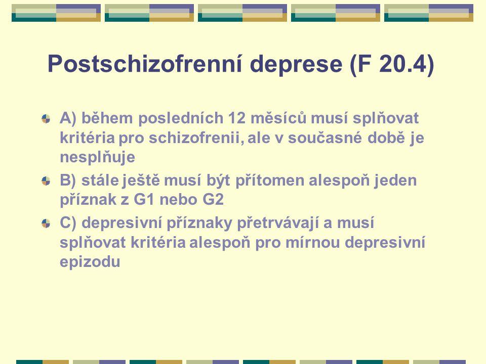 Postschizofrenní deprese (F 20.4) A) během posledních 12 měsíců musí splňovat kritéria pro schizofrenii, ale v současné době je nesplňuje B) stále ještě musí být přítomen alespoň jeden příznak z G1 nebo G2 C) depresivní příznaky přetrvávají a musí splňovat kritéria alespoň pro mírnou depresivní epizodu