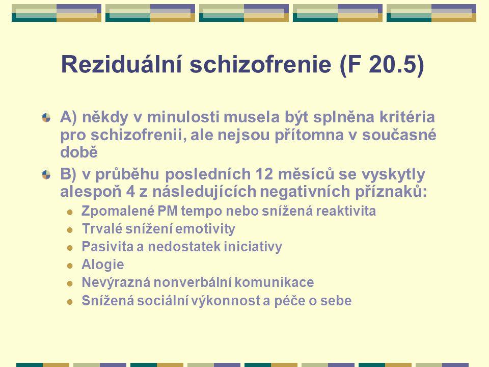 Reziduální schizofrenie (F 20.5) A) někdy v minulosti musela být splněna kritéria pro schizofrenii, ale nejsou přítomna v současné době B) v průběhu posledních 12 měsíců se vyskytly alespoň 4 z následujících negativních příznaků: Zpomalené PM tempo nebo snížená reaktivita Trvalé snížení emotivity Pasivita a nedostatek iniciativy Alogie Nevýrazná nonverbální komunikace Snížená sociální výkonnost a péče o sebe