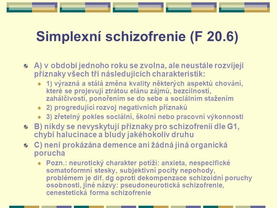 Simplexní schizofrenie (F 20.6) A) v období jednoho roku se zvolna, ale neustále rozvíjejí příznaky všech tří následujících charakteristik: 1) výrazná a stálá změna kvality některých aspektů chování, které se projevují ztrátou elánu zájmů, bezcílností, zahálčivostí, ponořením se do sebe a sociálním stažením 2) progredující rozvoj negativních příznaků 3) zřetelný pokles sociální, školní nebo pracovní výkonnosti B) nikdy se nevyskytují příznaky pro schizofrenii dle G1, chybí halucinace a bludy jakéhokoliv druhu C) není prokázána demence ani žádná jiná organická porucha Pozn.: neurotický charakter potíží: anxieta, nespecifické somatoformní stesky, subjektivní pocity nepohody, problémem je dif.