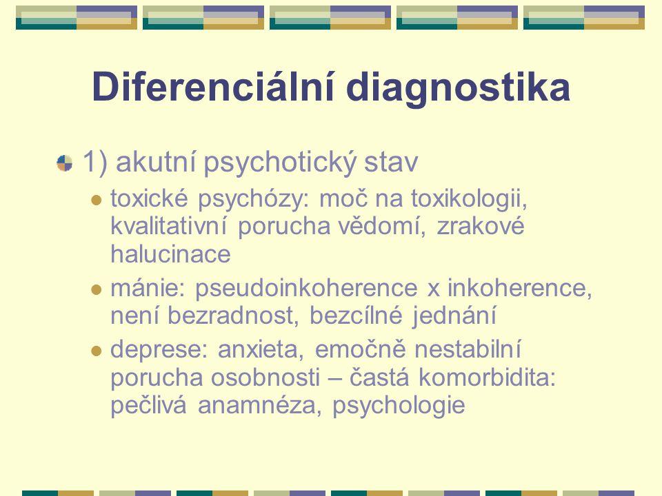 Diferenciální diagnostika 1) akutní psychotický stav toxické psychózy: moč na toxikologii, kvalitativní porucha vědomí, zrakové halucinace mánie: pseudoinkoherence x inkoherence, není bezradnost, bezcílné jednání deprese: anxieta, emočně nestabilní porucha osobnosti – častá komorbidita: pečlivá anamnéza, psychologie