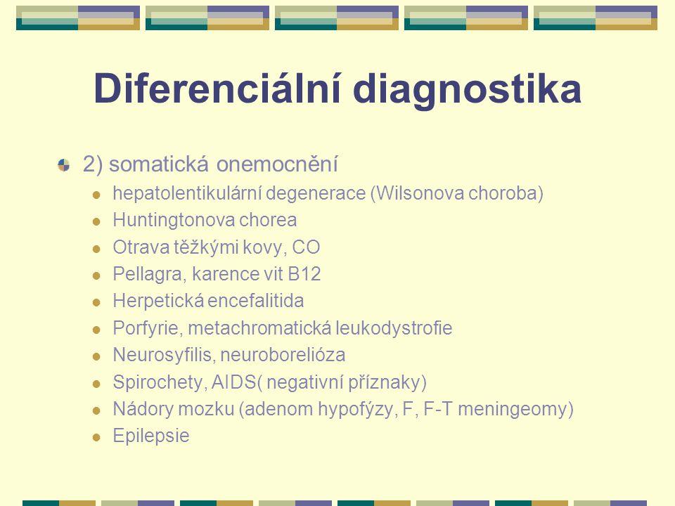 Diferenciální diagnostika 2) somatická onemocnění hepatolentikulární degenerace (Wilsonova choroba) Huntingtonova chorea Otrava těžkými kovy, CO Pellagra, karence vit B12 Herpetická encefalitida Porfyrie, metachromatická leukodystrofie Neurosyfilis, neuroborelióza Spirochety, AIDS( negativní příznaky) Nádory mozku (adenom hypofýzy, F, F-T meningeomy) Epilepsie