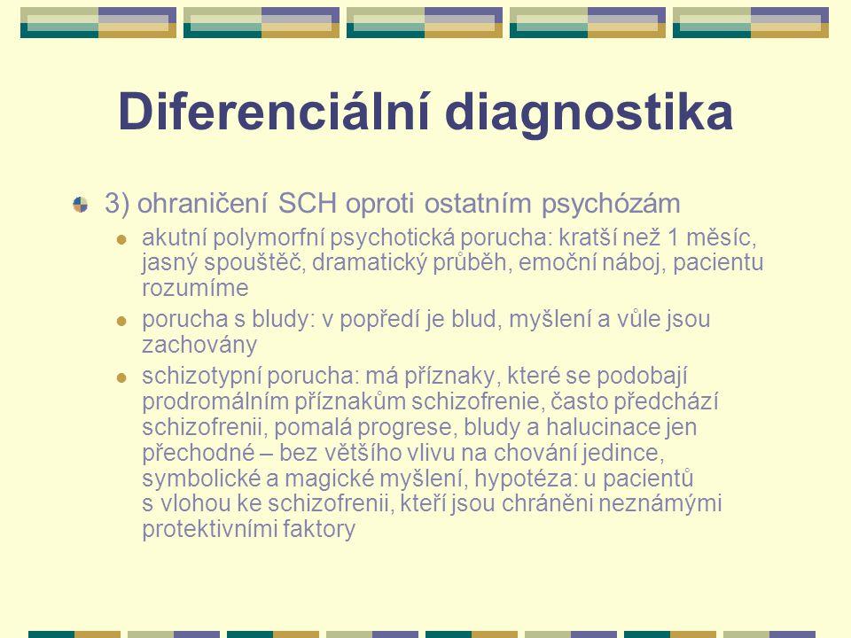 Diferenciální diagnostika 3) ohraničení SCH oproti ostatním psychózám akutní polymorfní psychotická porucha: kratší než 1 měsíc, jasný spouštěč, dramatický průběh, emoční náboj, pacientu rozumíme porucha s bludy: v popředí je blud, myšlení a vůle jsou zachovány schizotypní porucha: má příznaky, které se podobají prodromálním příznakům schizofrenie, často předchází schizofrenii, pomalá progrese, bludy a halucinace jen přechodné – bez většího vlivu na chování jedince, symbolické a magické myšlení, hypotéza: u pacientů s vlohou ke schizofrenii, kteří jsou chráněni neznámými protektivními faktory