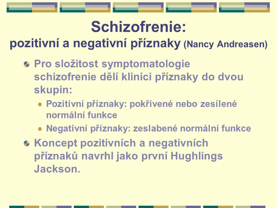Schizofrenie: pozitivní a negativní příznaky (Nancy Andreasen) Pro složitost symptomatologie schizofrenie dělí klinici příznaky do dvou skupin: Pozitivní příznaky: pokřivené nebo zesílené normální funkce Negativní příznaky: zeslabené normální funkce Koncept pozitivních a negativních příznaků navrhl jako první Hughlings Jackson.