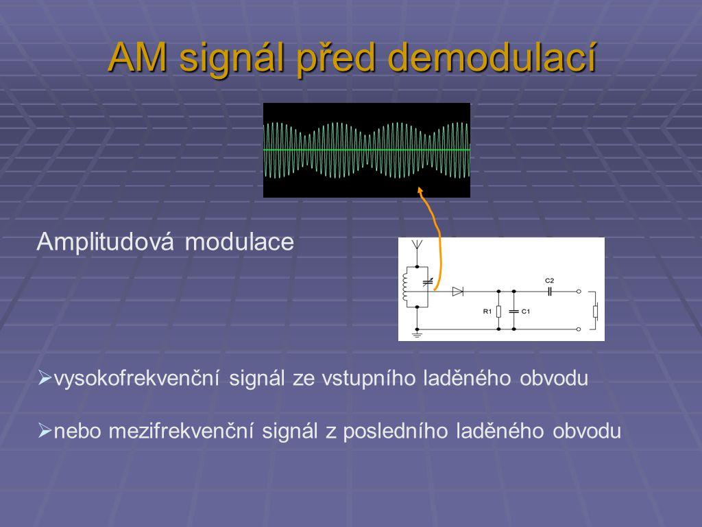 AM signál před demodulací Amplitudová modulace  vysokofrekvenční signál ze vstupního laděného obvodu  nebo mezifrekvenční signál z posledního laděného obvodu