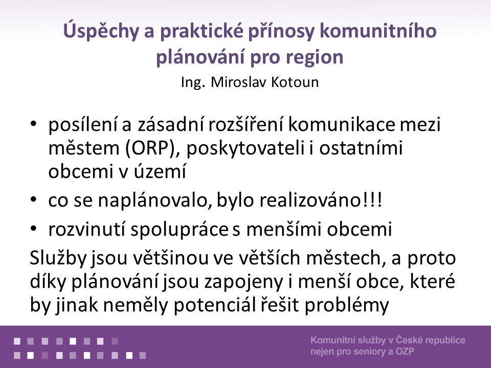 Úspěchy a praktické přínosy komunitního plánování pro region Ing. Miroslav Kotoun posílení a zásadní rozšíření komunikace mezi městem (ORP), poskytova