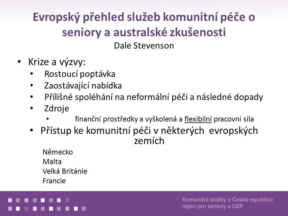 Evropský přehled služeb komunitní péče o seniory a australské zkušenosti Dale Stevenson Krize a výzvy: Rostoucí poptávka Zaostávající nabídka Přílišné spoléhání na neformální péči a následné dopady Zdroje finanční prostředky a vyškolená a flexibilní pracovní síla Přístup ke komunitní péči v některých evropských zemích Německo Malta Velká Británie Francie