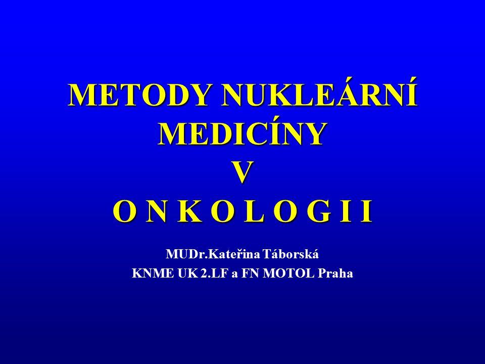 METODY NUKLEÁRNÍ MEDICÍNY V O N K O L O G I I MUDr.Kateřina Táborská KNME UK 2.LF a FN MOTOL Praha