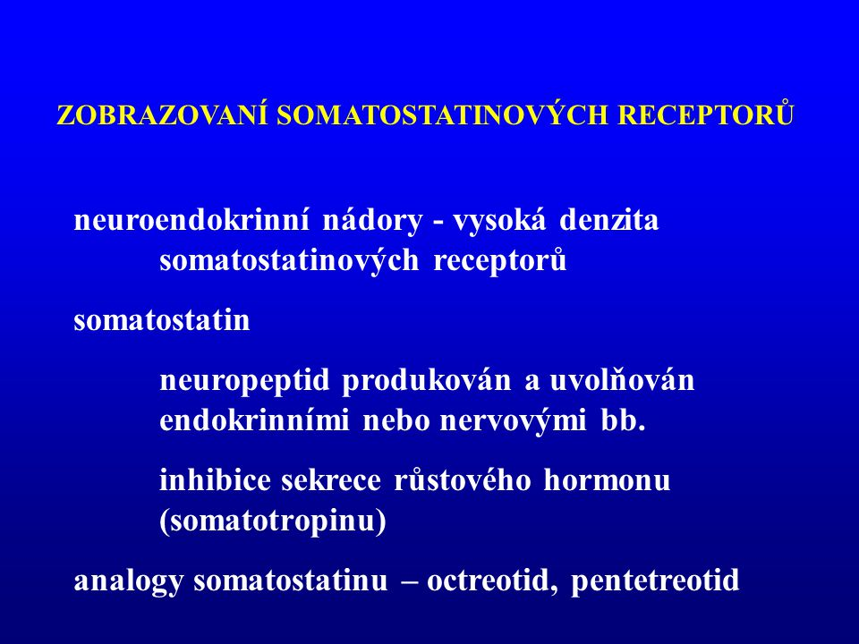 neuroendokrinní nádory - vysoká denzita somatostatinových receptorů somatostatin neuropeptid produkován a uvolňován endokrinními nebo nervovými bb. in