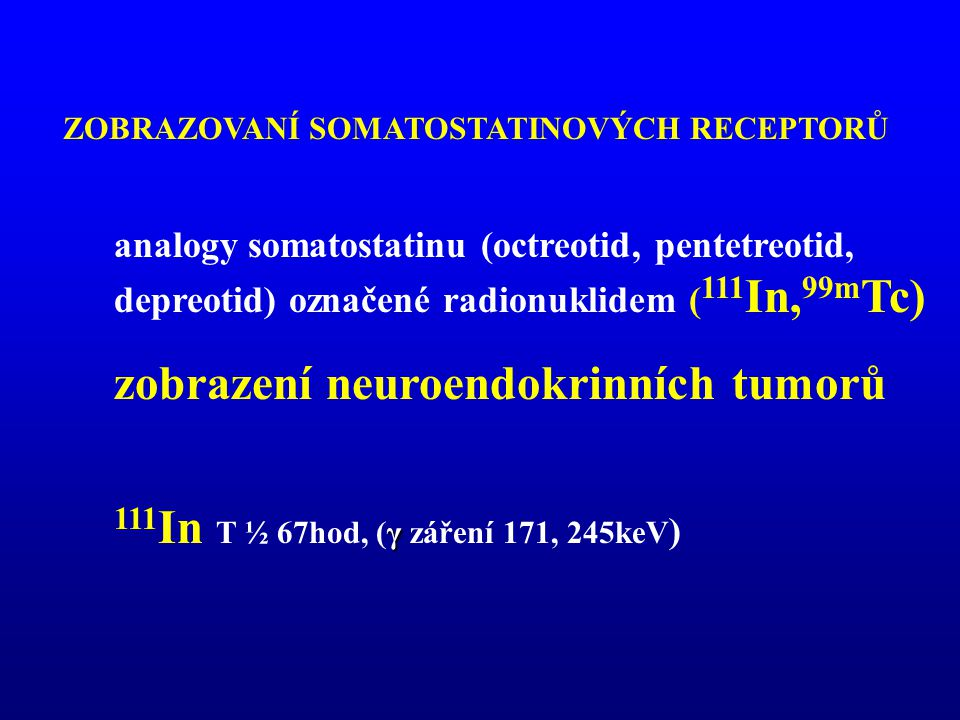 analogy somatostatinu (octreotid, pentetreotid, depreotid) označené radionuklidem ( 111 In, 99m Tc) zobrazení neuroendokrinních tumorů γ 111 In T ½ 67