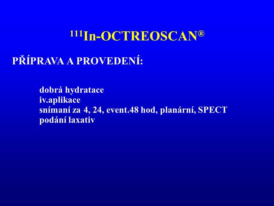 111 In-OCTREOSCAN ® PŘÍPRAVA A PROVEDENÍ: dobrá hydratace iv.aplikace snímaní za 4, 24, event.48 hod, planární, SPECT podání laxativ