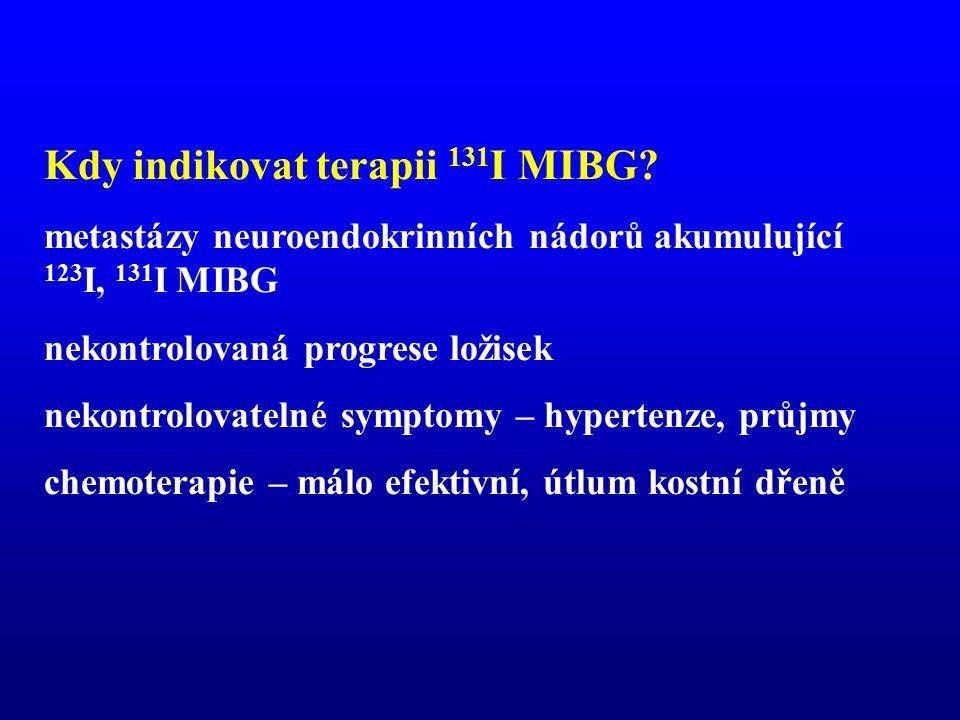 Kdy indikovat terapii 131 I MIBG? metastázy neuroendokrinních nádorů akumulující 123 I, 131 I MIBG nekontrolovaná progrese ložisek nekontrolovatelné s