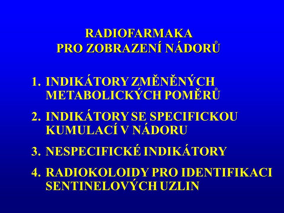 RADIOFARMAKA PRO ZOBRAZENÍ NÁDORŮ 1.INDIKÁTORY ZMĚNĚNÝCH METABOLICKÝCH POMĚRŮ 2.INDIKÁTORY SE SPECIFICKOU KUMULACÍ V NÁDORU 3.NESPECIFICKÉ INDIKÁTORY