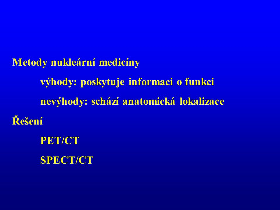 Metody nukleární medicíny výhody: poskytuje informaci o funkci nevýhody: schází anatomická lokalizace Řešení PET/CT SPECT/CT