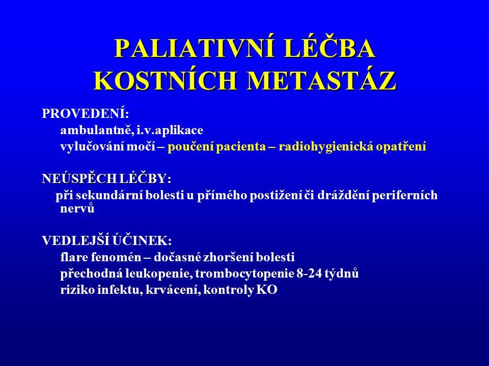 PALIATIVNÍ LÉČBA KOSTNÍCH METASTÁZ PROVEDENÍ: ambulantně, i.v.aplikace vylučování močí – poučení pacienta – radiohygienická opatření NEÚSPĚCH LÉČBY: p