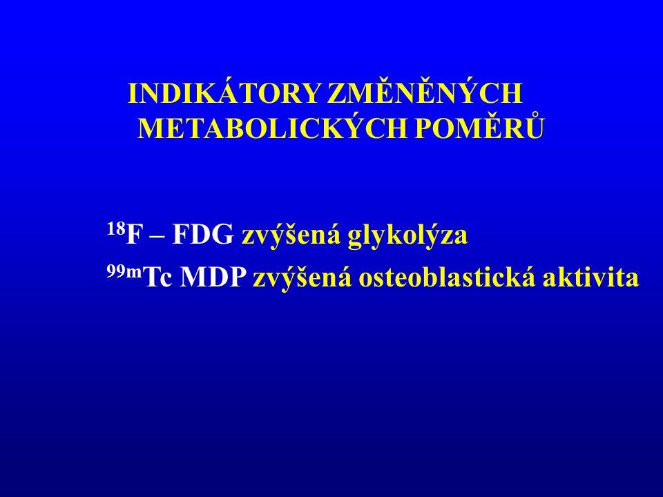 18 F – FDG zvýšená glykolýza 99m Tc MDP zvýšená osteoblastická aktivita INDIKÁTORY ZMĚNĚNÝCH METABOLICKÝCH POMĚRŮ