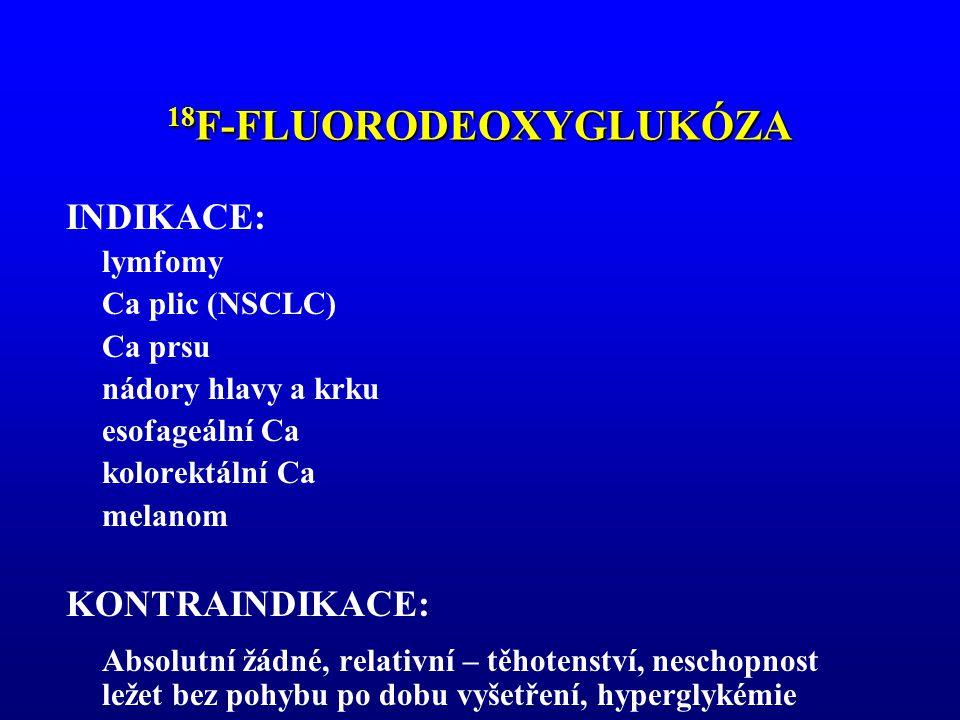 18 F-FLUORODEOXYGLUKÓZA PŘÍPRAVA A PROVEDENÍ: nalačno 4-6 hodin dobrá hydratace kontrola glykémie iv.aplikace RF za klidových podmínek 60 minut akumulační fáze snímání 20- 60 minut