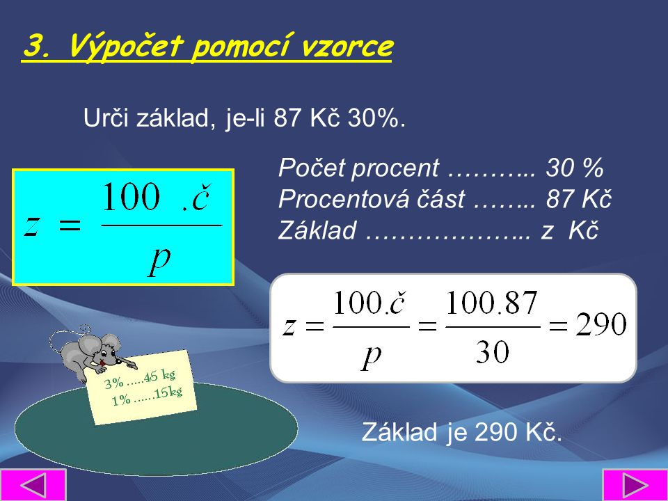 3. Výpočet pomocí vzorce Urči základ, je-li 87 Kč 30%. Počet procent ……….. 30 % Procentová část …….. 87 Kč Základ ……………….. z Kč Základ je 290 Kč.
