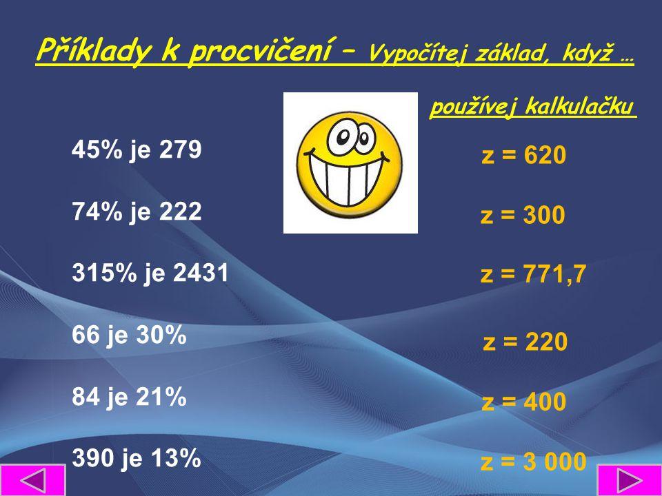 Příklady k procvičení – Vypočítej základ, když … 45% je 279 74% je 222 315% je 2431 66 je 30% 84 je 21% 390 je 13% z = 620 z = 300 z = 771,7 z = 220 z = 400 z = 3 000 používej kalkulačku