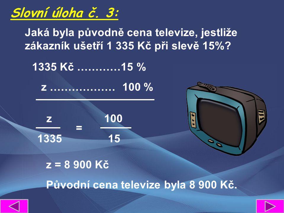 z 100 1335 15 Slovní úloha č. 3: = Jaká byla původně cena televize, jestliže zákazník ušetří 1 335 Kč při slevě 15%? 1335 Kč …………15 % z ……………… 100 % z