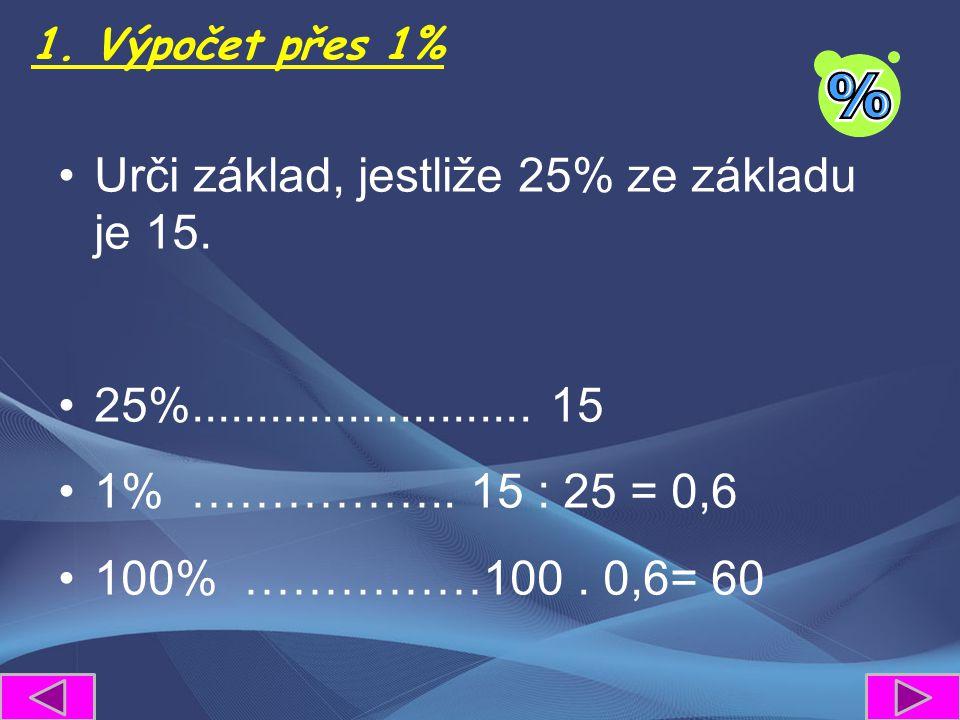 1. Výpočet přes 1% Urči základ, jestliže 25% ze základu je 15. 25%.......................... 15 1% …………….. 15 : 25 = 0,6 100% ……………100. 0,6= 60