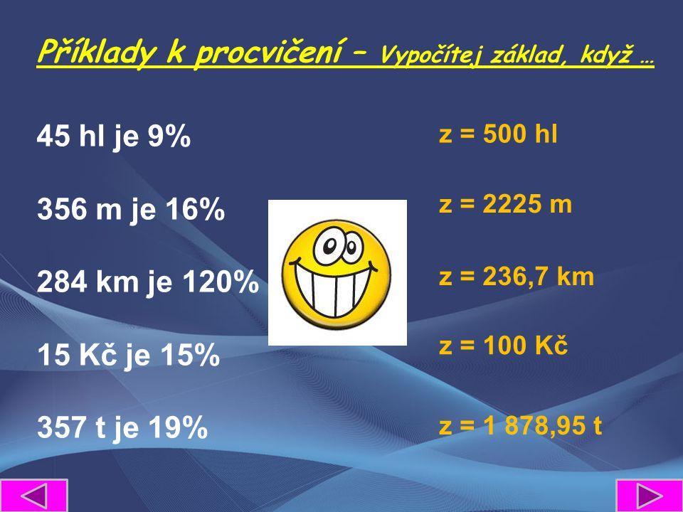 Příklady k procvičení – Vypočítej základ, když … 45 hl je 9% 356 m je 16% 284 km je 120% 15 Kč je 15% 357 t je 19% z = 500 hl z = 2225 m z = 236,7 km z = 100 Kč z = 1 878,95 t