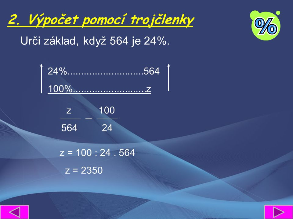 2. Výpočet pomocí trojčlenky Urči základ, když 564 je 24%. z 100 564 24 24%............................564 100%...........................z z = 100 :