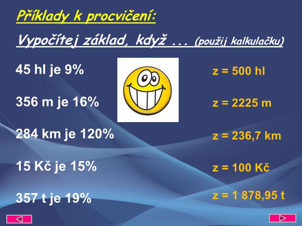 45 hl je 9% 356 m je 16% 284 km je 120% 15 Kč je 15% 357 t je 19% Příklady k procvičení: Vypočítej základ, když... (použij kalkulačku) z = 2225 m z =