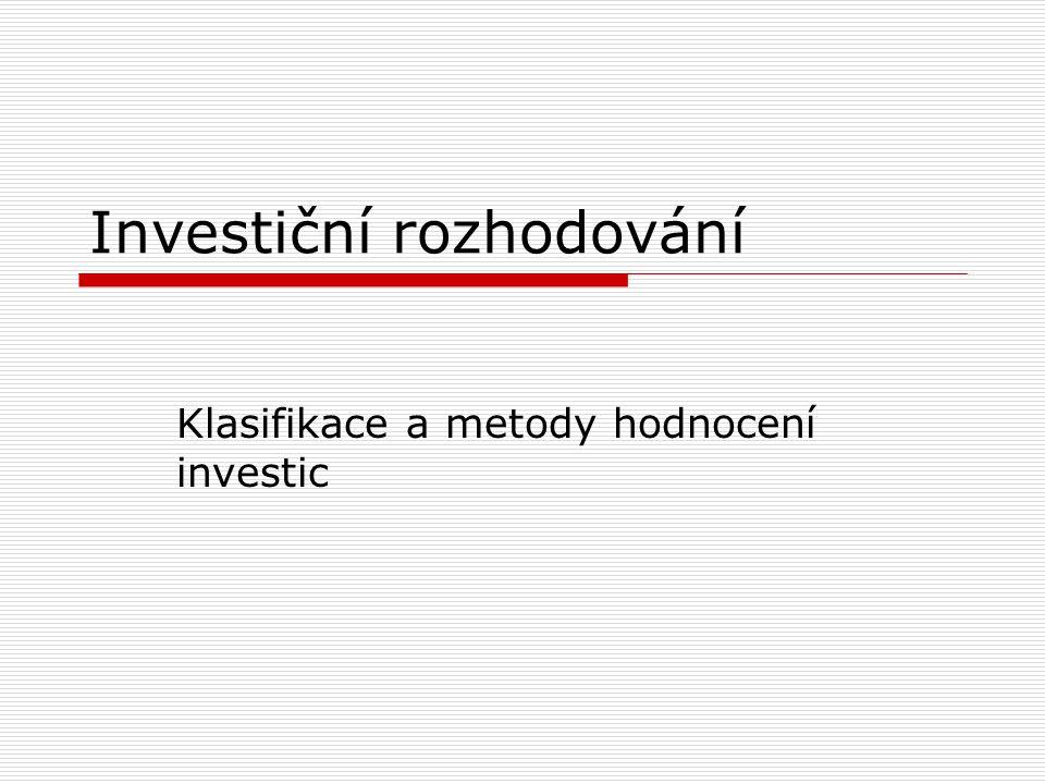 Investice a postup investičního rozhodování  Financování = opatřování finančních prostředků (pasiva)  Investování = použití prostředků (financí) k obstarání majetku (aktiva)  Investici lze definovat jako statek, který není určen k bezprostřední spotřebě, ale k produkci dalších statků v budoucnu  Investiční rozhodování určuje dlouhodobě druh a objem produkovaných výkonů a významně ovlivňuje další existenci podniku  Investiční plán je konkretizován v investičních projektech a jedná se tedy o souhrn zamýšlených investic za určité časové období